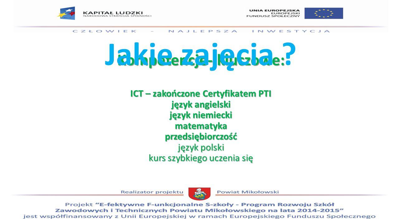 Kompetencje- kluczowe: ICT – zakończone Certyfikatem PTI język angielski język niemiecki matematyka przedsiębiorczość język polski kurs szybkiego uczenia się Jakie zajęcia