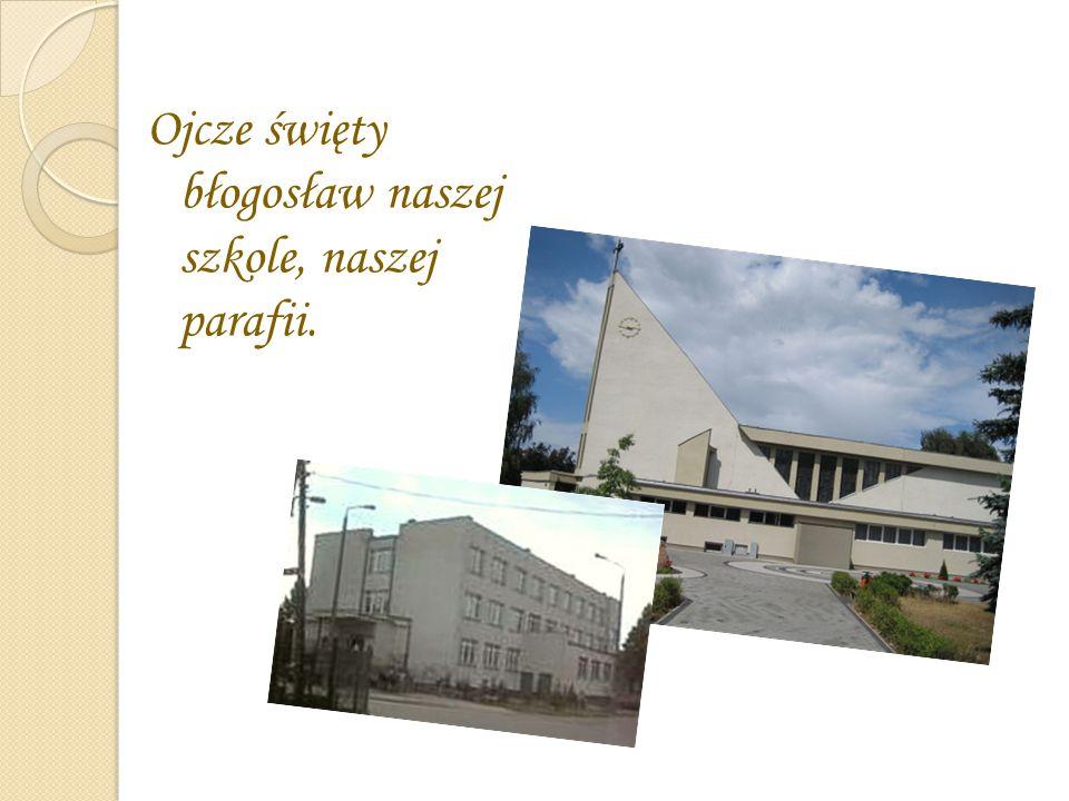 Ojcze święty błogosław naszej szkole, naszej parafii.