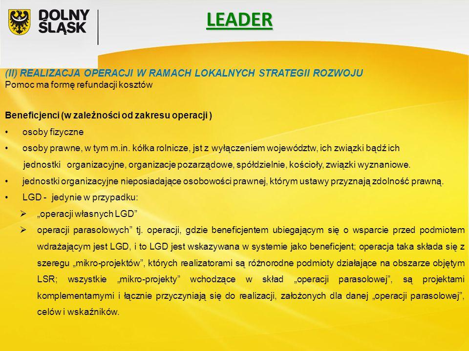 LEADER (II) REALIZACJA OPERACJI W RAMACH LOKALNYCH STRATEGII ROZWOJU Pomoc ma formę refundacji kosztów Beneficjenci (w zależności od zakresu operacji ) osoby fizyczne osoby prawne, w tym m.in.