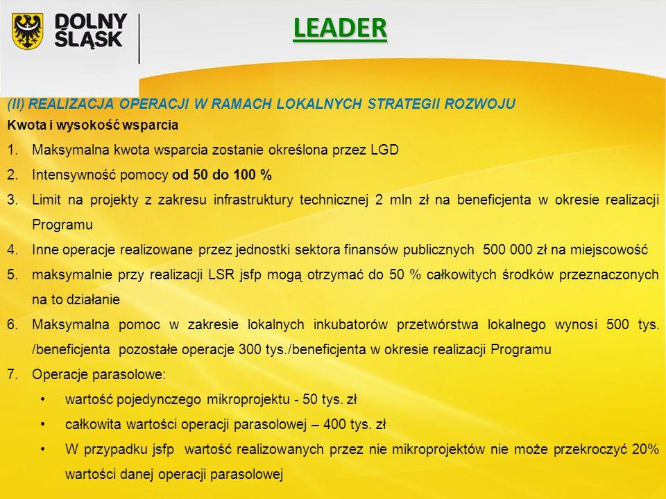 LEADER (II) REALIZACJA OPERACJI W RAMACH LOKALNYCH STRATEGII ROZWOJU Kwota i wysokość wsparcia 1.Maksymalna kwota wsparcia zostanie określona przez LGD 2.Intensywność pomocy od 50 do 100 % 3.Limit na projekty z zakresu infrastruktury technicznej 2 mln zł na beneficjenta w okresie realizacji Programu 4.Inne operacje realizowane przez jednostki sektora finansów publicznych 500 000 zł na miejscowość 5.maksymalnie przy realizacji LSR jsfp mogą otrzymać do 50 % całkowitych środków przeznaczonych na to działanie 6.Maksymalna pomoc w zakresie lokalnych inkubatorów przetwórstwa lokalnego wynosi 500 tys.