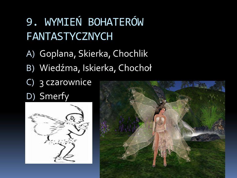 9. WYMIEŃ BOHATERÓW FANTASTYCZNYCH A) Goplana, Skierka, Chochlik B) Wiedźma, Iskierka, Chochoł C) 3 czarownice D) Smerfy