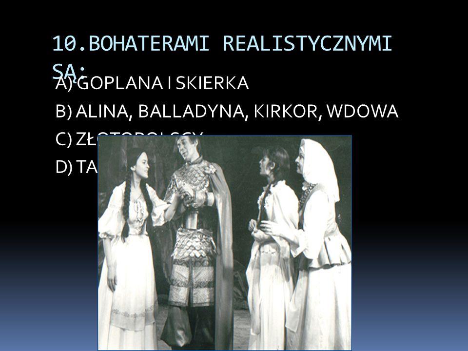 10.BOHATERAMI REALISTYCZNYMI SĄ: A) GOPLANA I SKIERKA B) ALINA, BALLADYNA, KIRKOR, WDOWA C) ZŁOTOPOLSCY D) TADEUSZ I ZOSIA