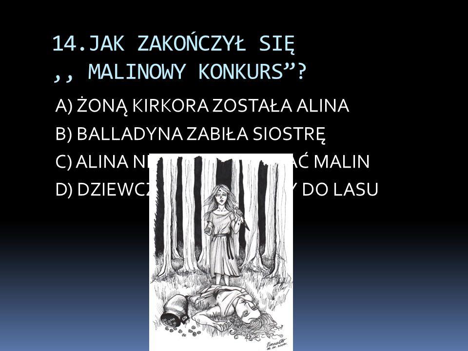"""14.JAK ZAKOŃCZYŁ SIĘ,, MALINOWY KONKURS""""? A) ŻONĄ KIRKORA ZOSTAŁA ALINA B) BALLADYNA ZABIŁA SIOSTRĘ C) ALINA NIE POSZŁA SZUKAĆ MALIN D) DZIEWCZYNY NIE"""