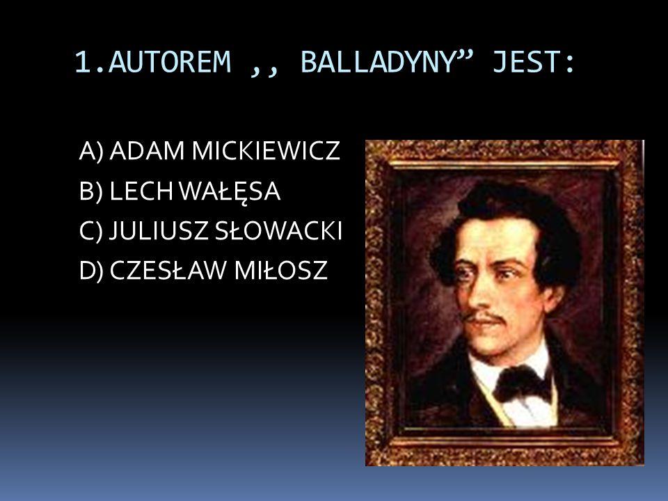 """1.AUTOREM,, BALLADYNY"""" JEST: A) ADAM MICKIEWICZ B) LECH WAŁĘSA C) JULIUSZ SŁOWACKI D) CZESŁAW MIŁOSZ"""