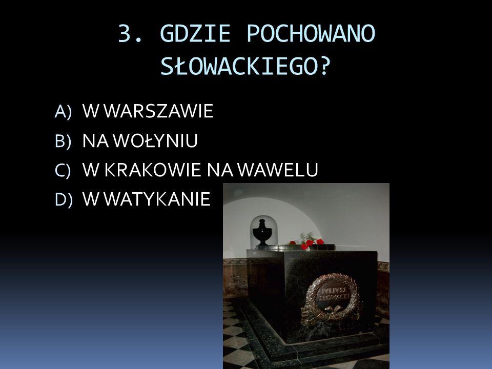 3. GDZIE POCHOWANO SŁOWACKIEGO? A) W WARSZAWIE B) NA WOŁYNIU C) W KRAKOWIE NA WAWELU D) W WATYKANIE