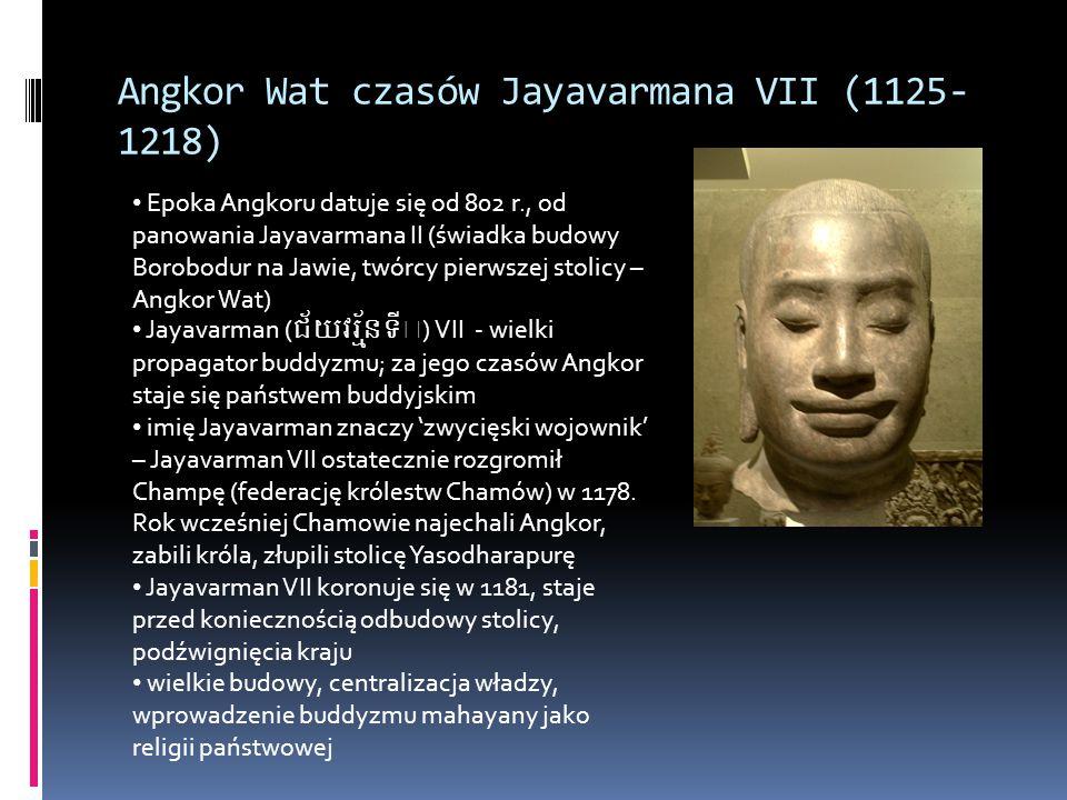 Angkor Wat czasów Jayavarmana VII (1125- 1218) Epoka Angkoru datuje się od 802 r., od panowania Jayavarmana II (świadka budowy Borobodur na Jawie, twórcy pierwszej stolicy – Angkor Wat) Jayavarman () VII - wielki propagator buddyzmu; za jego czasów Angkor staje się państwem buddyjskim imię Jayavarman znaczy 'zwycięski wojownik' – Jayavarman VII ostatecznie rozgromił Champę (federację królestw Chamów) w 1178.