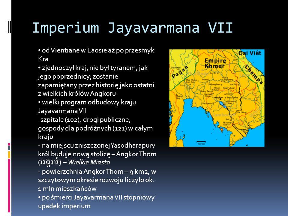 Imperium Jayavarmana VII od Vientiane w Laosie aż po przesmyk Kra zjednoczył kraj, nie był tyranem, jak jego poprzednicy; zostanie zapamiętany przez historię jako ostatni z wielkich królów Angkoru wielki program odbudowy kraju Jayavarmana VII -szpitale (102), drogi publiczne, gospody dla podróżnych (121) w całym kraju - na miejscu zniszczonej Yasodharapury król buduje nową stolicę – Angkor Thom () – Wielkie Miasto - powierzchnia Angkor Thom – 9 km2, w szczytowym okresie rozwoju liczyło ok.