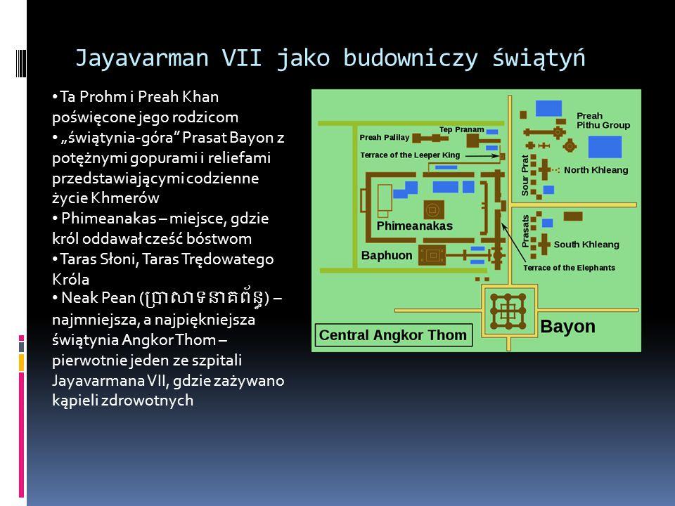 """Jayavarman VII jako budowniczy świątyń Ta Prohm i Preah Khan poświęcone jego rodzicom """"świątynia-góra Prasat Bayon z potężnymi gopurami i reliefami przedstawiającymi codzienne życie Khmerów Phimeanakas – miejsce, gdzie król oddawał cześć bóstwom Taras Słoni, Taras Trędowatego Króla Neak Pean () – najmniejsza, a najpiękniejsza świątynia Angkor Thom – pierwotnie jeden ze szpitali Jayavarmana VII, gdzie zażywano kąpieli zdrowotnych"""