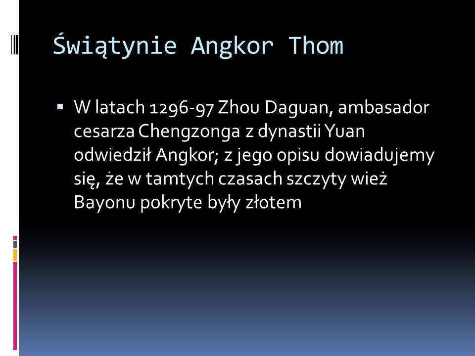 Świątynie Angkor Thom  W latach 1296-97 Zhou Daguan, ambasador cesarza Chengzonga z dynastii Yuan odwiedził Angkor; z jego opisu dowiadujemy się, że w tamtych czasach szczyty wież Bayonu pokryte były złotem