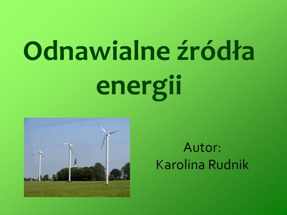 Odnawialne źródła energii Autor: Karolina Rudnik