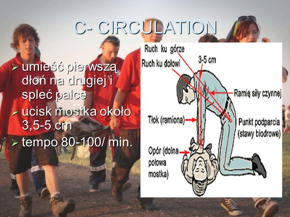 C- CIRCULATION  umieść pierwszą dłoń na drugiej i spleć palce  ucisk mostka około 3,5-5 cm  tempo 80-100/ min.