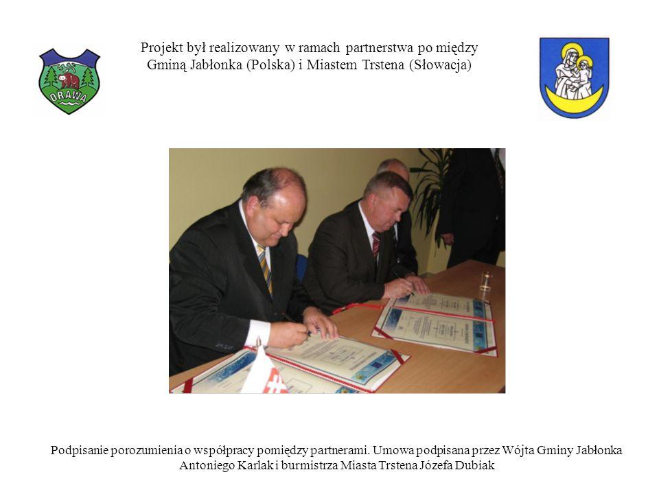Projekt był realizowany w ramach partnerstwa po między Gminą Jabłonka (Polska) i Miastem Trstena (Słowacja) Podpisanie porozumienia o współpracy pomiędzy partnerami.