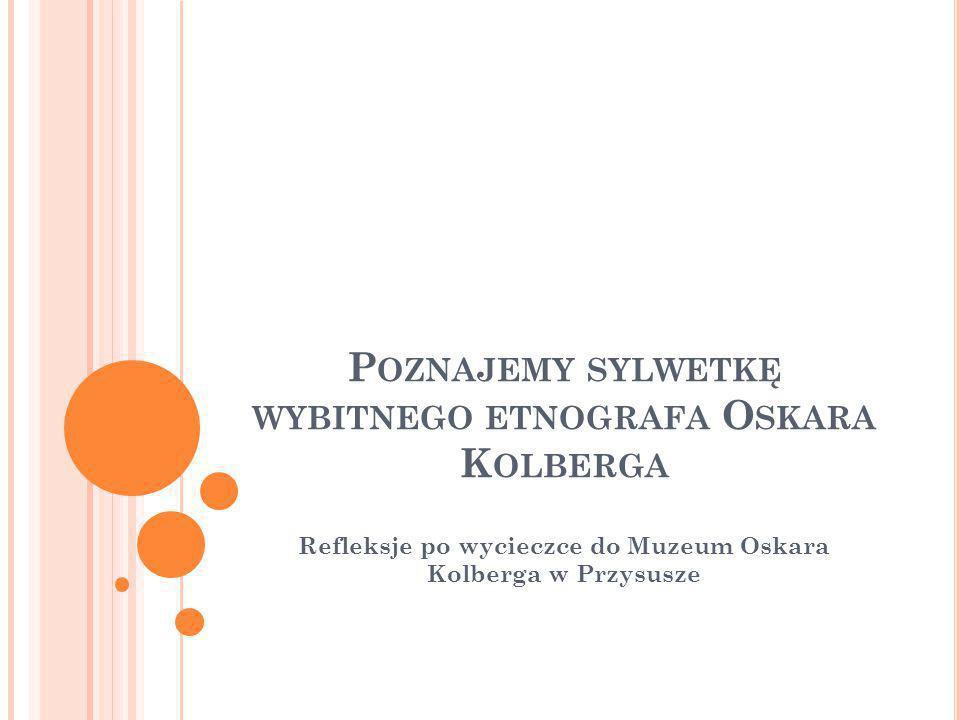 P OZNAJEMY SYLWETKĘ WYBITNEGO ETNOGRAFA O SKARA K OLBERGA Refleksje po wycieczce do Muzeum Oskara Kolberga w Przysusze