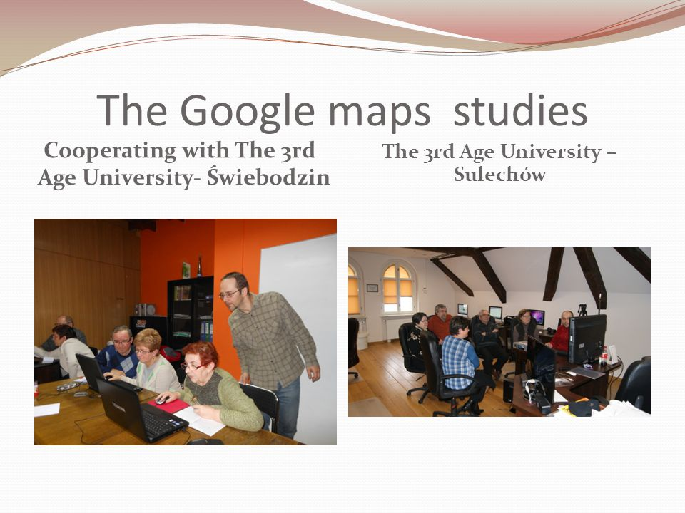 The Google maps studies Cooperating with The 3rd Age University- Świebodzin The 3rd Age University – Sulechów