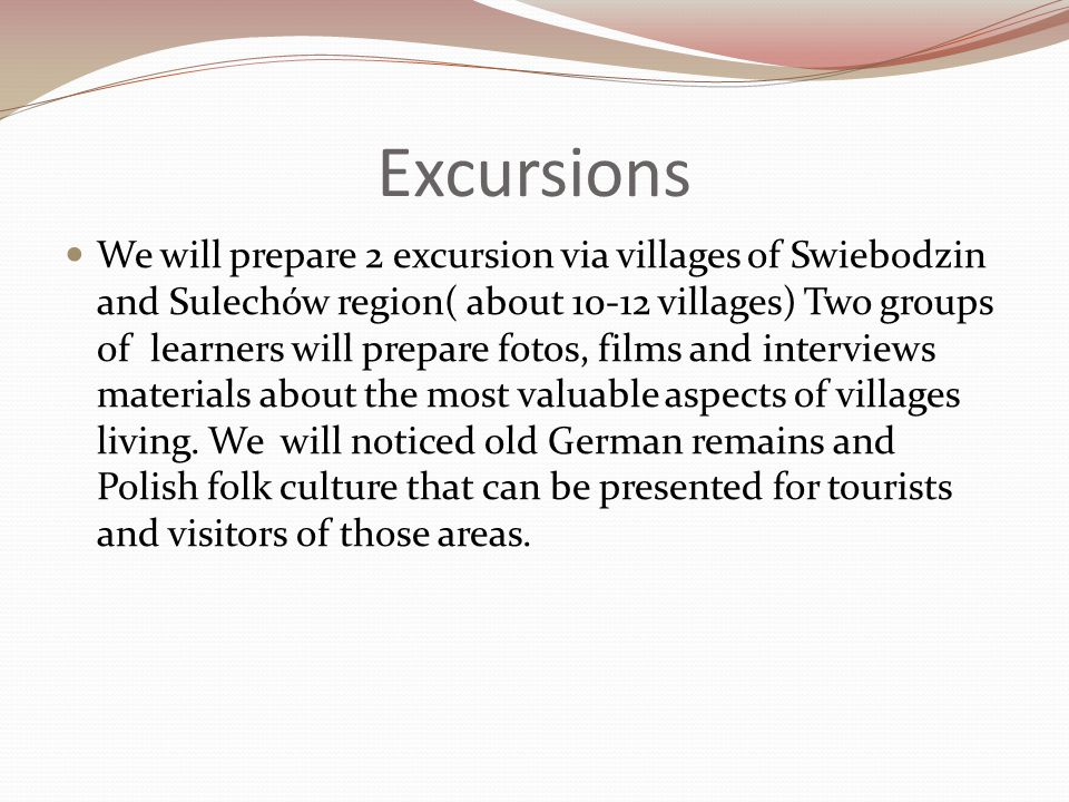Excursions We will prepare 2 excursion via villages of Swiebodzin and Sulechów region( about villages) Two groups of learners will prepare fotos, films and interviews materials about the most valuable aspects of villages living.