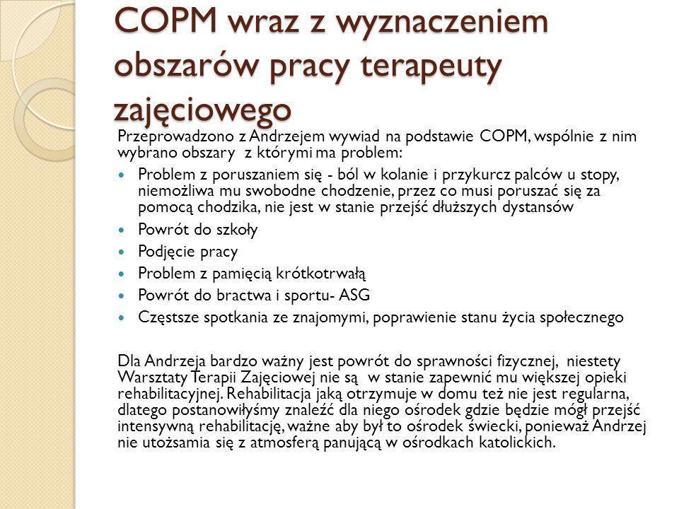 COPM wraz z wyznaczeniem obszarów pracy terapeuty zajęciowego Przeprowadzono z Andrzejem wywiad na podstawie COPM, wspólnie z nim wybrano obszary z którymi ma problem: Problem z poruszaniem się - ból w kolanie i przykurcz palców u stopy, niemożliwa mu swobodne chodzenie, przez co musi poruszać się za pomocą chodzika, nie jest w stanie przejść dłuższych dystansów Powrót do szkoły Podjęcie pracy Problem z pamięcią krótkotrwałą Powrót do bractwa i sportu- ASG Częstsze spotkania ze znajomymi, poprawienie stanu życia społecznego Dla Andrzeja bardzo ważny jest powrót do sprawności fizycznej, niestety Warsztaty Terapii Zajęciowej nie są w stanie zapewnić mu większej opieki rehabilitacyjnej.