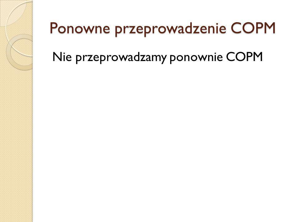 Ponowne przeprowadzenie COPM Nie przeprowadzamy ponownie COPM