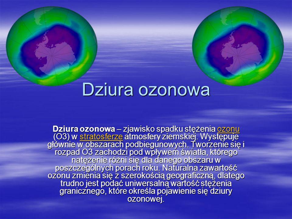 Dziura ozonowa Dziura ozonowa – zjawisko spadku stężenia ozonu (O3) w stratosferze atmosfery ziemskiej. Występuje głównie w obszarach podbiegunowych.
