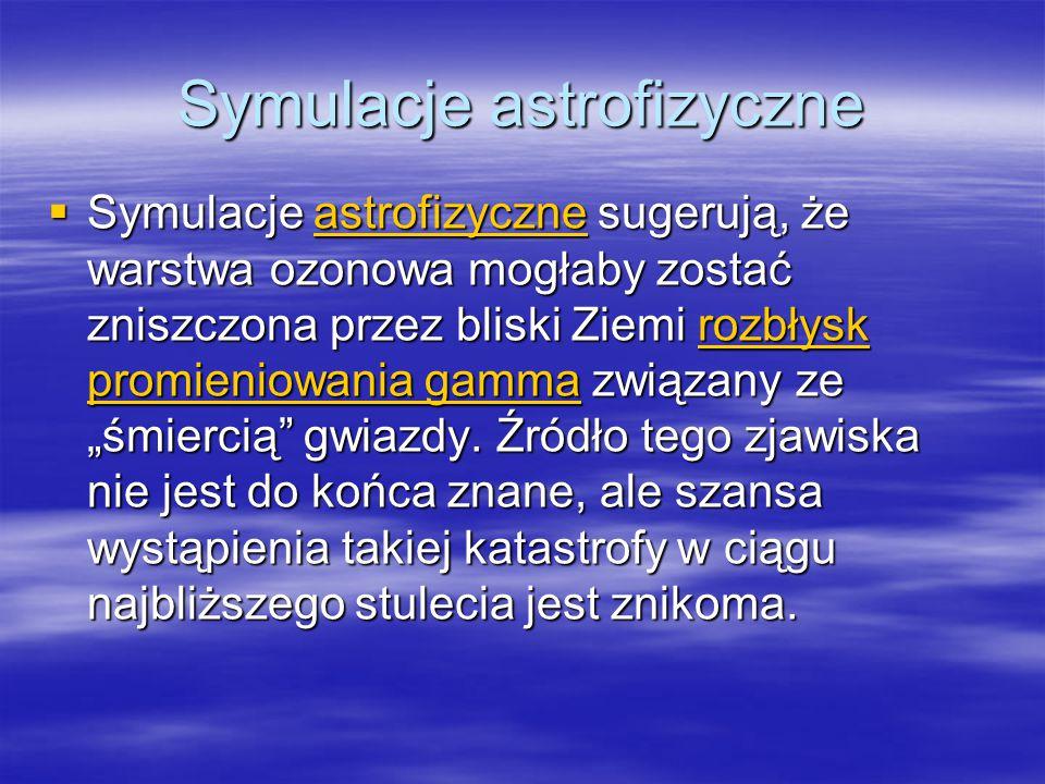 Symulacje astrofizyczne  Symulacje astrofizyczne sugerują, że warstwa ozonowa mogłaby zostać zniszczona przez bliski Ziemi rozbłysk promieniowania ga
