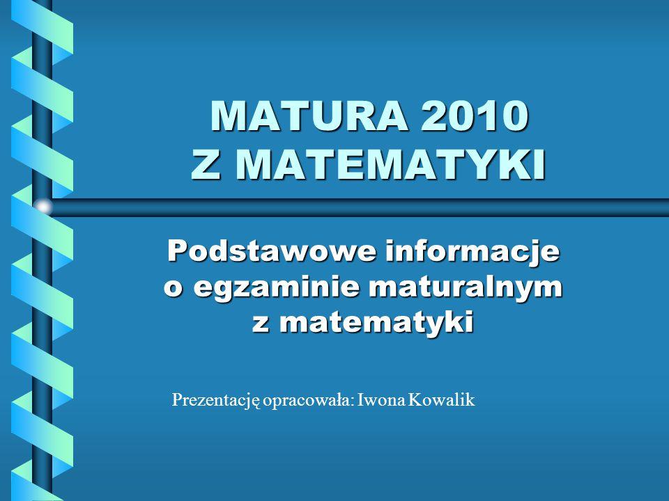 MATURA 2010 Z MATEMATYKI Podstawowe informacje o egzaminie maturalnym z matematyki Prezentację opracowała: Iwona Kowalik