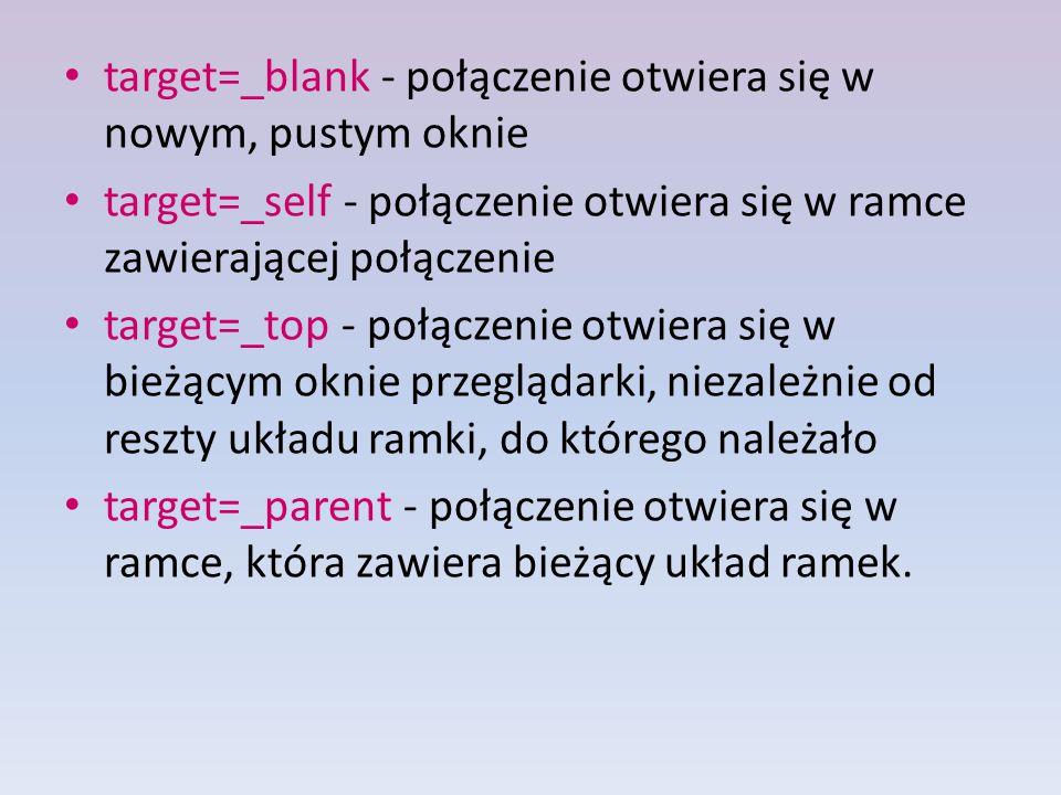 target=_blank - połączenie otwiera się w nowym, pustym oknie target=_self - połączenie otwiera się w ramce zawierającej połączenie target=_top - połączenie otwiera się w bieżącym oknie przeglądarki, niezależnie od reszty układu ramki, do którego należało target=_parent - połączenie otwiera się w ramce, która zawiera bieżący układ ramek.
