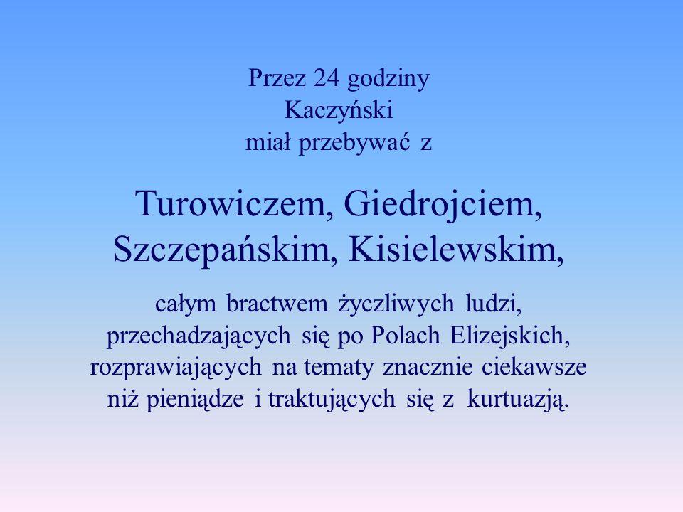 Przez 24 godziny Kaczyński miał przebywać z Turowiczem, Giedrojciem, Szczepańskim, Kisielewskim, całym bractwem życzliwych ludzi, przechadzających się po Polach Elizejskich, rozprawiających na tematy znacznie ciekawsze niż pieniądze i traktujących się z kurtuazją.