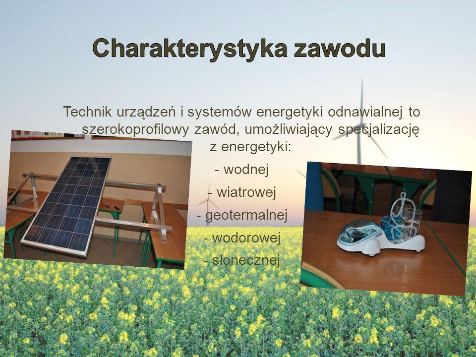 Technik urządzeń i systemów energetyki odnawialnej to szerokoprofilowy zawód, umożliwiający specjalizację z energetyki: - wodnej - wiatrowej - geotermalnej - wodorowej - słonecznej