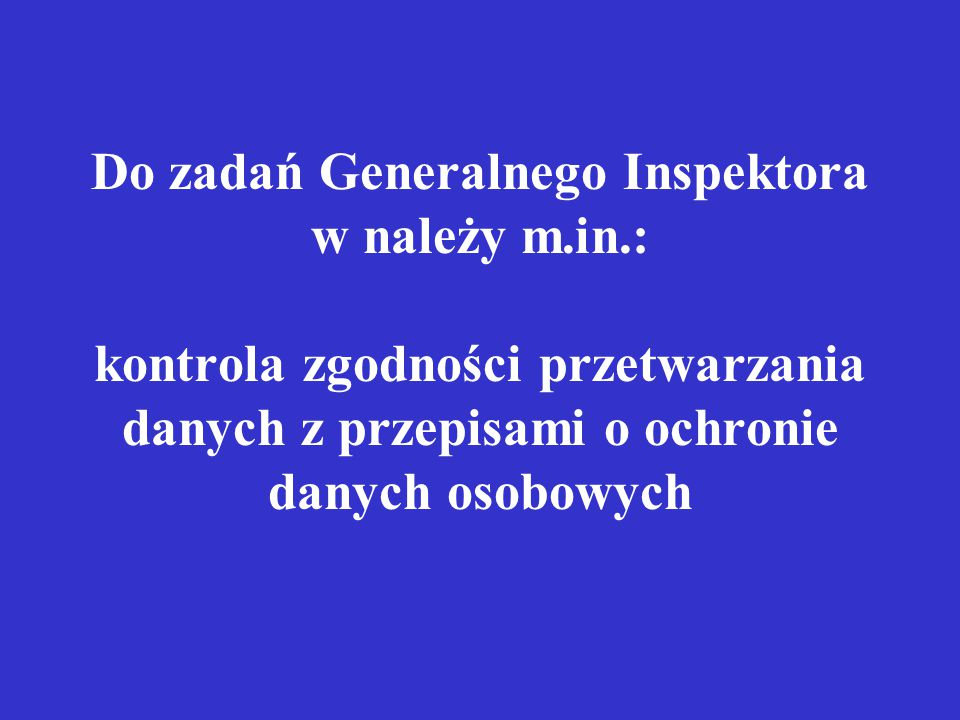 Do zadań Generalnego Inspektora w należy m.in.: kontrola zgodności przetwarzania danych z przepisami o ochronie danych osobowych