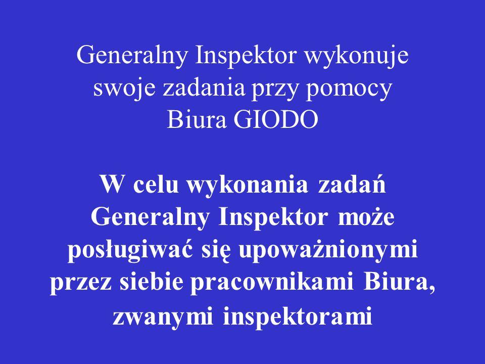 Generalny Inspektor wykonuje swoje zadania przy pomocy Biura GIODO W celu wykonania zadań Generalny Inspektor może posługiwać się upoważnionymi przez siebie pracownikami Biura, zwanymi inspektorami