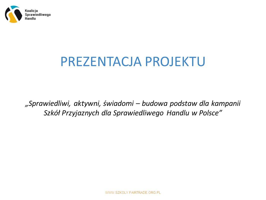 """WWW.SZKOLY.FAIRTRADE.ORG.PL PREZENTACJA PROJEKTU """"Sprawiedliwi, aktywni, świadomi – budowa podstaw dla kampanii Szkół Przyjaznych dla Sprawiedliwego Handlu w Polsce"""
