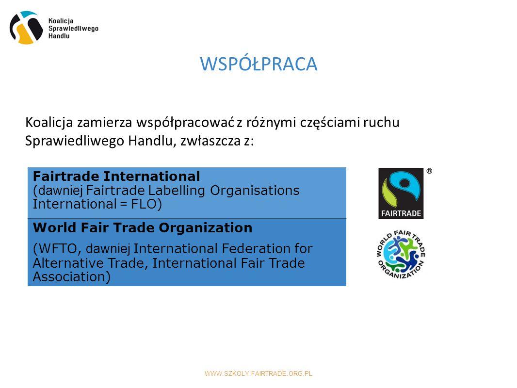 WWW.SZKOLY.FAIRTRADE.ORG.PL Koalicja zamierza współpracować z różnymi częściami ruchu Sprawiedliwego Handlu, zwłaszcza z: Fairtrade International ( dawniej Fairtrade Labelling Organisations International = FLO ) World Fair Trade Organization (WFTO, dawniej International Federation for Alternative Trade, International Fair Trade Association) WSPÓŁPRACA