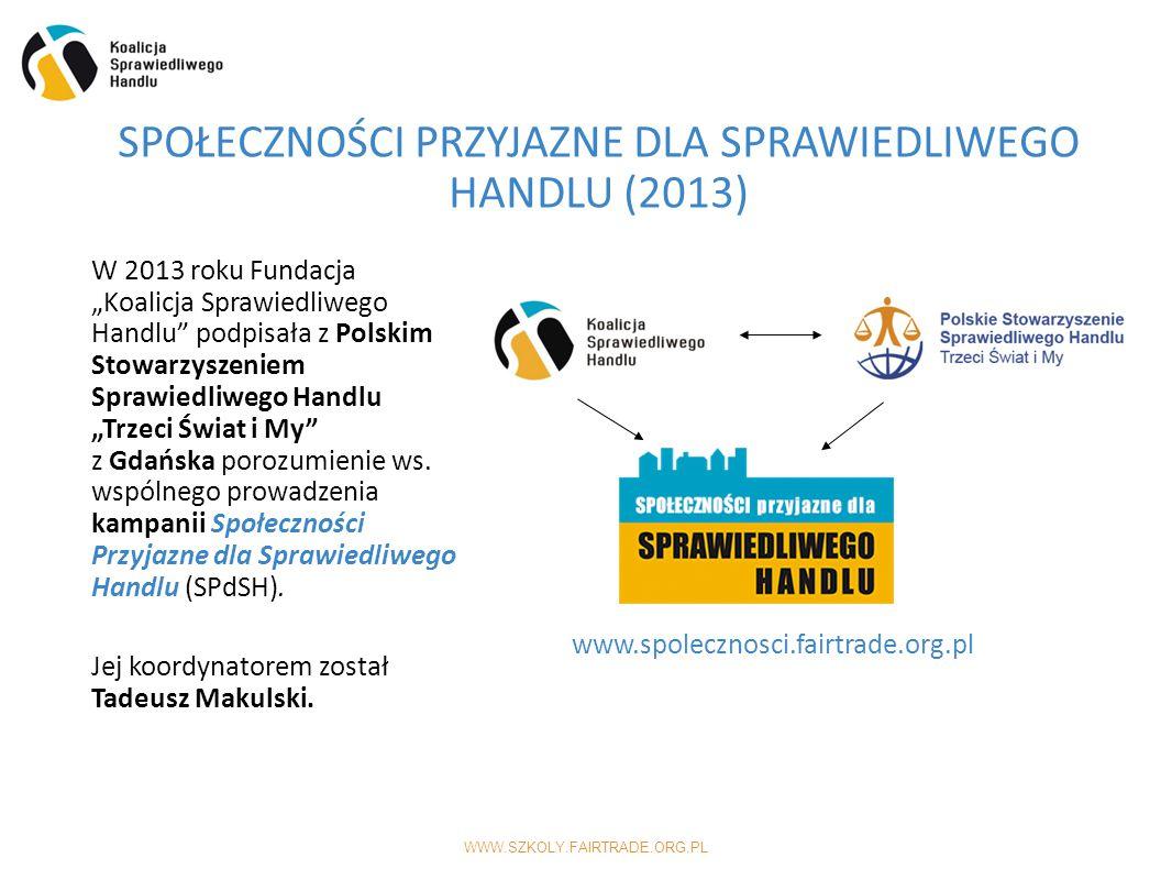 """WWW.SZKOLY.FAIRTRADE.ORG.PL SPOŁECZNOŚCI PRZYJAZNE DLA SPRAWIEDLIWEGO HANDLU (2013) www.spolecznosci.fairtrade.org.pl W 2013 roku Fundacja """"Koalicja Sprawiedliwego Handlu podpisała z Polskim Stowarzyszeniem Sprawiedliwego Handlu """"Trzeci Świat i My z Gdańska porozumienie ws."""