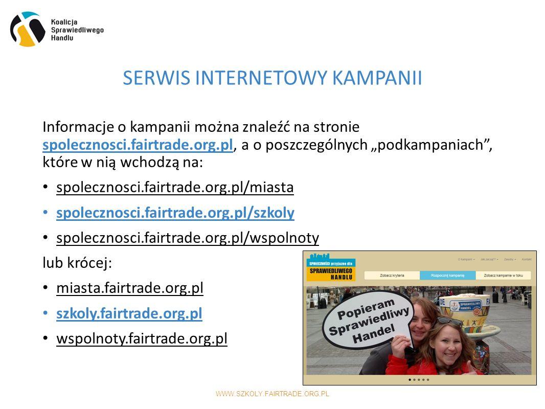 """WWW.SZKOLY.FAIRTRADE.ORG.PL Informacje o kampanii można znaleźć na stronie spolecznosci.fairtrade.org.pl, a o poszczególnych """"podkampaniach , które w nią wchodzą na: spolecznosci.fairtrade.org.pl/miasta spolecznosci.fairtrade.org.pl/szkoly spolecznosci.fairtrade.org.pl/wspolnoty lub krócej: miasta.fairtrade.org.pl szkoly.fairtrade.org.pl wspolnoty.fairtrade.org.pl SERWIS INTERNETOWY KAMPANII"""