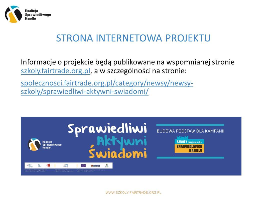 WWW.SZKOLY.FAIRTRADE.ORG.PL Informacje o projekcie będą publikowane na wspomnianej stronie szkoly.fairtrade.org.pl, a w szczególności na stronie: spolecznosci.fairtrade.org.pl/category/newsy/newsy- szkoly/sprawiedliwi-aktywni-swiadomi/ STRONA INTERNETOWA PROJEKTU