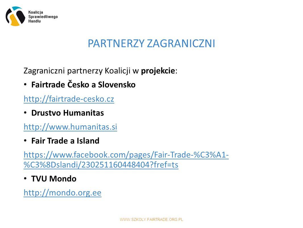 WWW.SZKOLY.FAIRTRADE.ORG.PL Zagraniczni partnerzy Koalicji w projekcie: Fairtrade Česko a Slovensko http://fairtrade-cesko.cz Drustvo Humanitas http://www.humanitas.si Fair Trade a Island https://www.facebook.com/pages/Fair-Trade-%C3%A1- %C3%8Dslandi/230251160448404 fref=ts TVU Mondo http://mondo.org.ee PARTNERZY ZAGRANICZNI