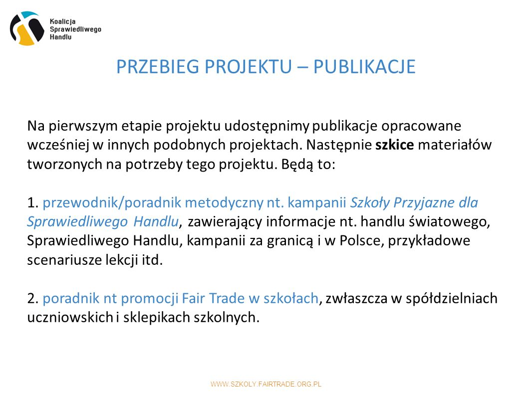 WWW.SZKOLY.FAIRTRADE.ORG.PL PRZEBIEG PROJEKTU – PUBLIKACJE Na pierwszym etapie projektu udostępnimy publikacje opracowane wcześniej w innych podobnych projektach.