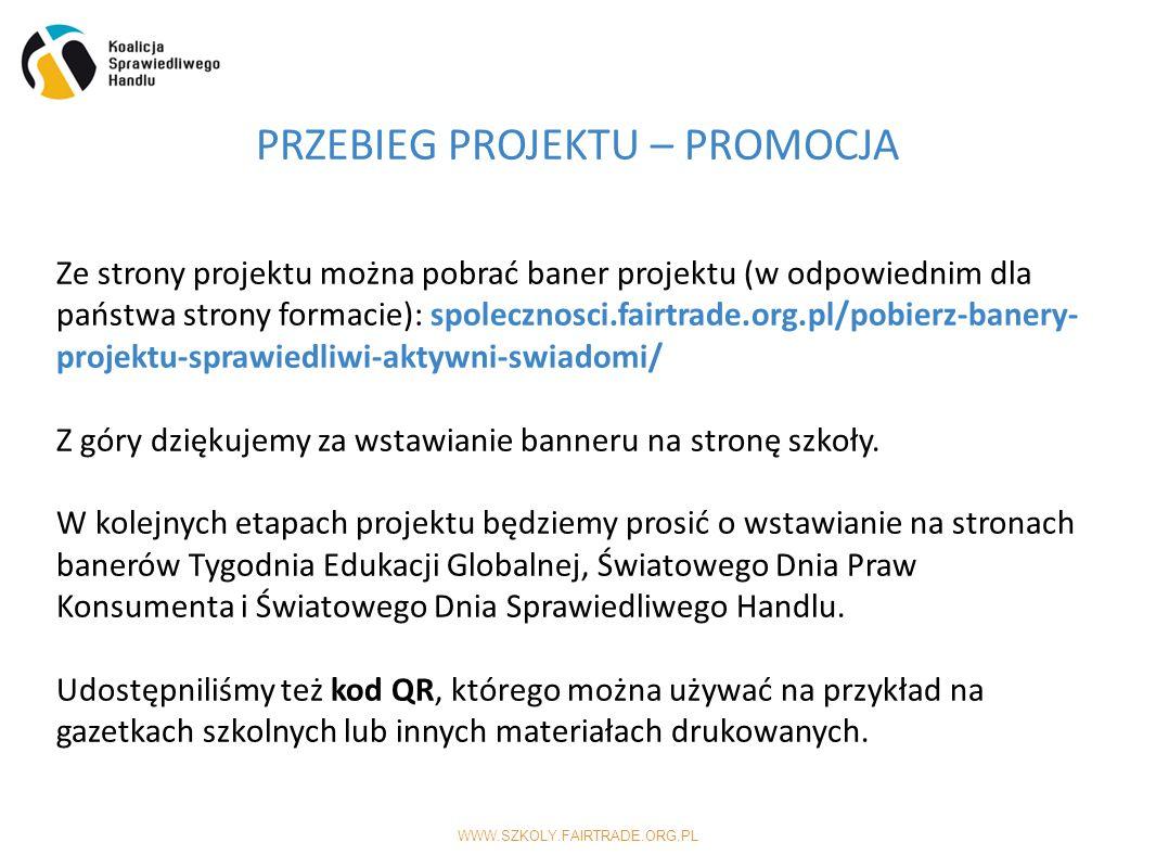 WWW.SZKOLY.FAIRTRADE.ORG.PL PRZEBIEG PROJEKTU – PROMOCJA Ze strony projektu można pobrać baner projektu (w odpowiednim dla państwa strony formacie): spolecznosci.fairtrade.org.pl/pobierz-banery- projektu-sprawiedliwi-aktywni-swiadomi/ Z góry dziękujemy za wstawianie banneru na stronę szkoły.