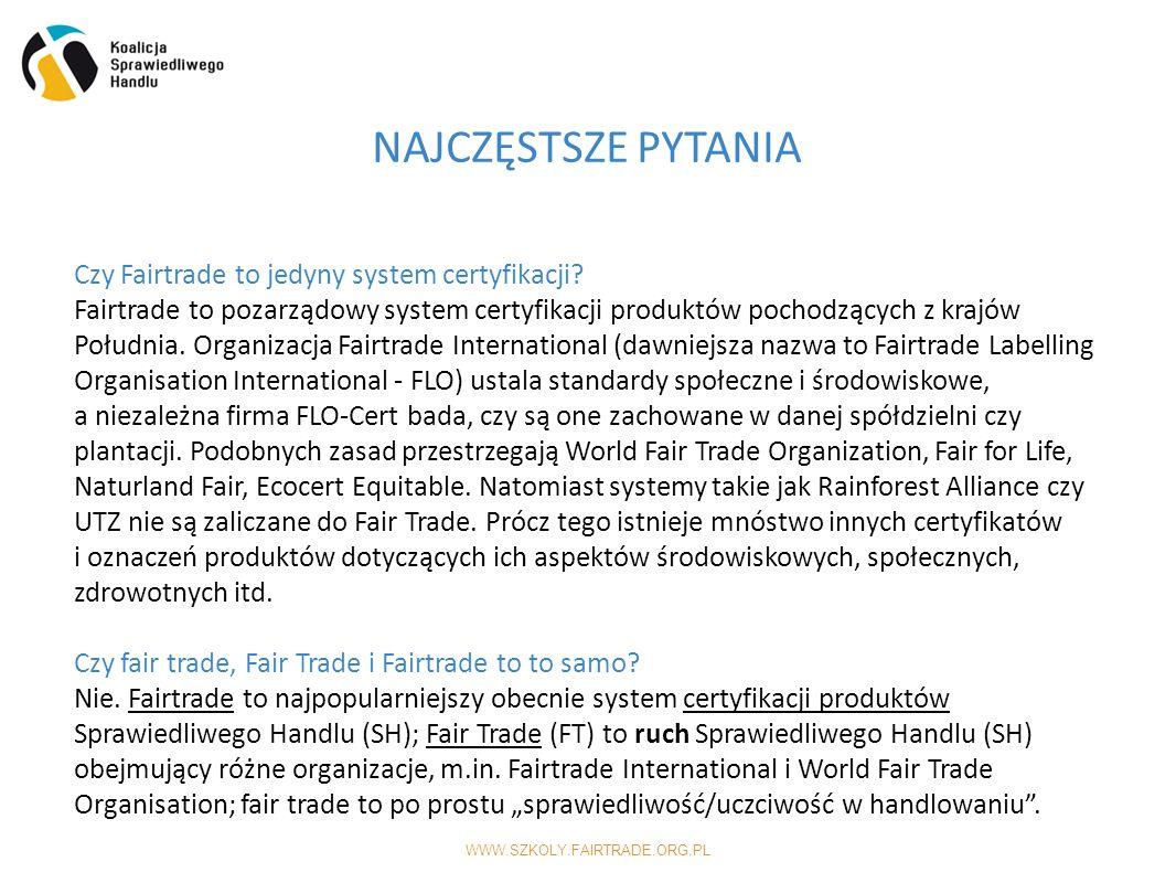 WWW.SZKOLY.FAIRTRADE.ORG.PL NAJCZĘSTSZE PYTANIA Czy Fairtrade to jedyny system certyfikacji.