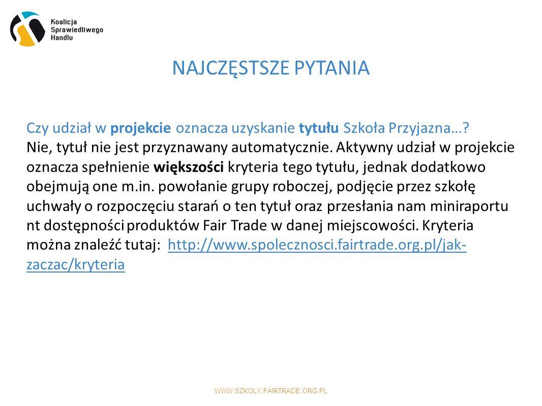WWW.SZKOLY.FAIRTRADE.ORG.PL NAJCZĘSTSZE PYTANIA Czy udział w projekcie oznacza uzyskanie tytułu Szkoła Przyjazna….