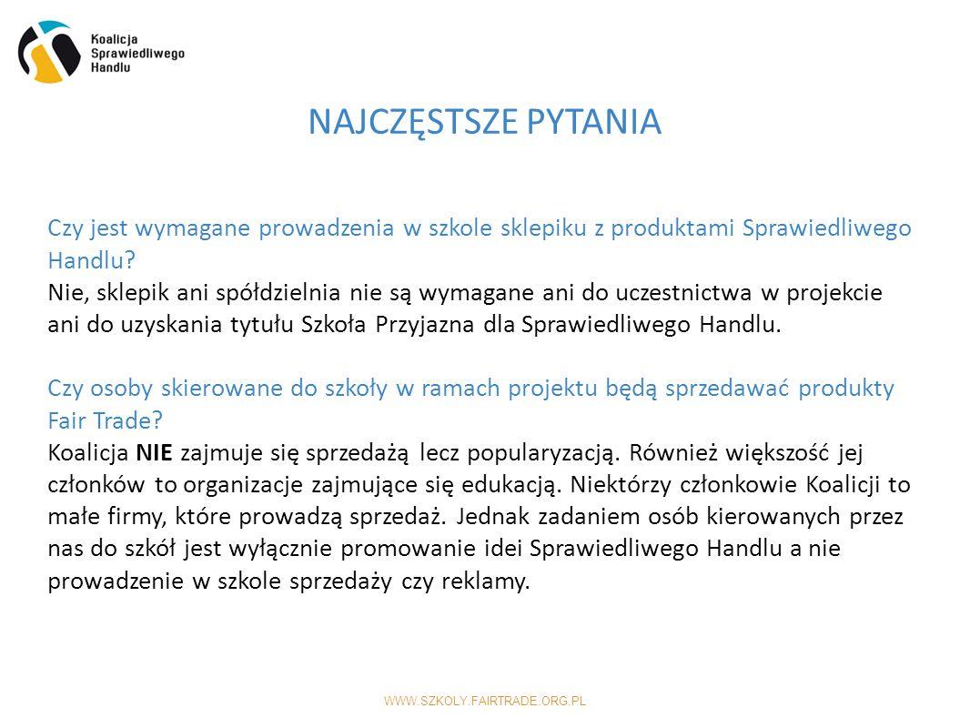 WWW.SZKOLY.FAIRTRADE.ORG.PL NAJCZĘSTSZE PYTANIA Czy jest wymagane prowadzenia w szkole sklepiku z produktami Sprawiedliwego Handlu.