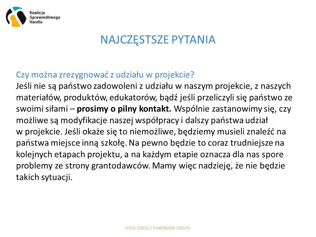 WWW.SZKOLY.FAIRTRADE.ORG.PL NAJCZĘSTSZE PYTANIA Czy można zrezygnować z udziału w projekcie.