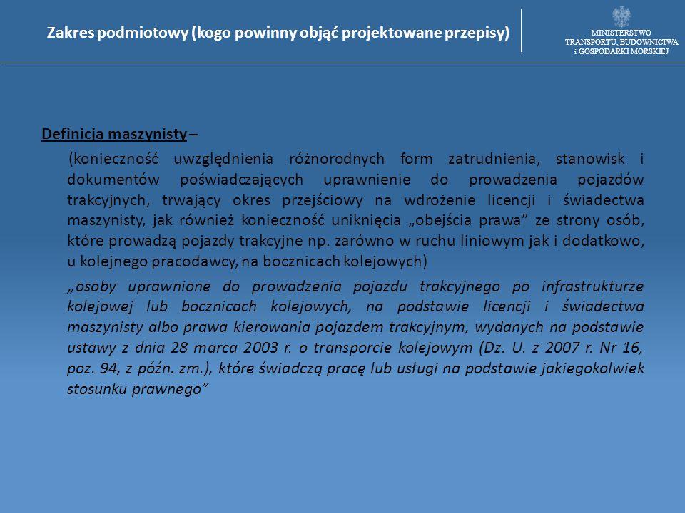 MINISTERSTWO TRANSPORTU, BUDOWNICTWA i GOSPODARKI MORSKIEJ Zakres przedmiotowy (co powinno zostać uregulowane w ustawie) Czas pracy maszynistów prowadzących pojazdy trakcyjne: a) wyłącznie na terytorium Rzeczypospolitej Polskiej, b) w ruchu kolejowym pomiędzy Polską a innym państwem członkowskim Unii Europejskiej.