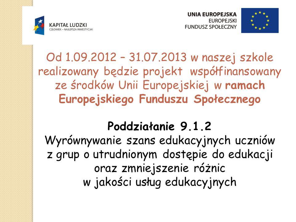 Od 1.09.2012 – 31.07.2013 w naszej szkole realizowany będzie projekt współfinansowany ze środków Unii Europejskiej w ramach Europejskiego Funduszu Społecznego Poddziałanie 9.1.2 Wyrównywanie szans edukacyjnych uczniów z grup o utrudnionym dostępie do edukacji oraz zmniejszenie różnic w jakości usług edukacyjnych