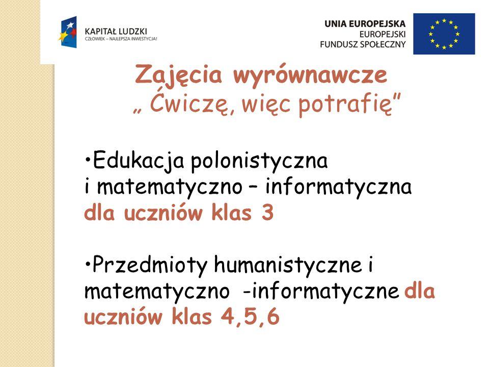 """Zajęcia wyrównawcze """" Ćwiczę, więc potrafię Edukacja polonistyczna i matematyczno – informatyczna dla uczniów klas 3 Przedmioty humanistyczne i matematyczno -informatyczne dla uczniów klas 4,5,6"""