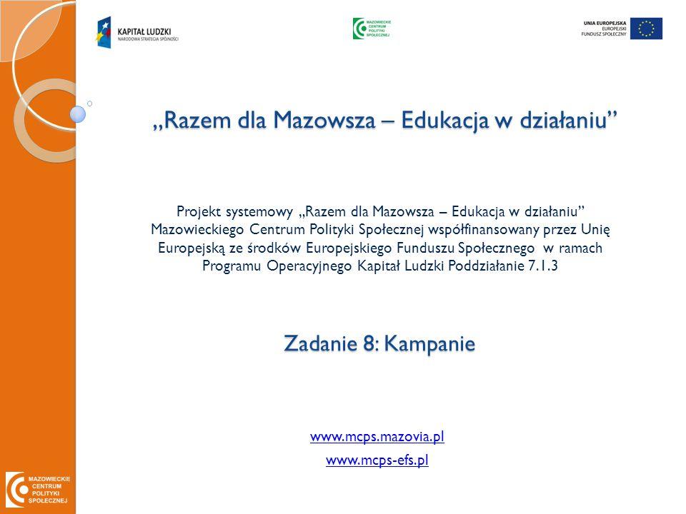 """""""Razem dla Mazowsza – Edukacja w działaniu Projekt systemowy """"Razem dla Mazowsza – Edukacja w działaniu Mazowieckiego Centrum Polityki Społecznej współfinansowany przez Unię Europejską ze środków Europejskiego Funduszu Społecznego w ramach Programu Operacyjnego Kapitał Ludzki Poddziałanie 7.1.3 Zadanie 8: Kampanie www.mcps.mazovia.pl www.mcps-efs.pl"""