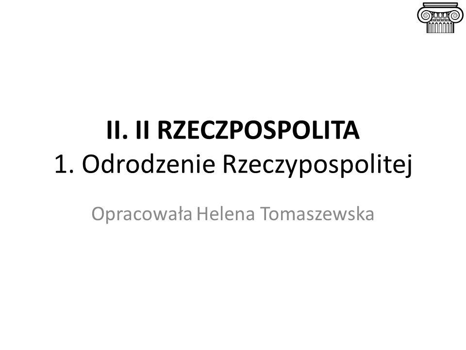 II. II RZECZPOSPOLITA 1. Odrodzenie Rzeczypospolitej Opracowała Helena Tomaszewska