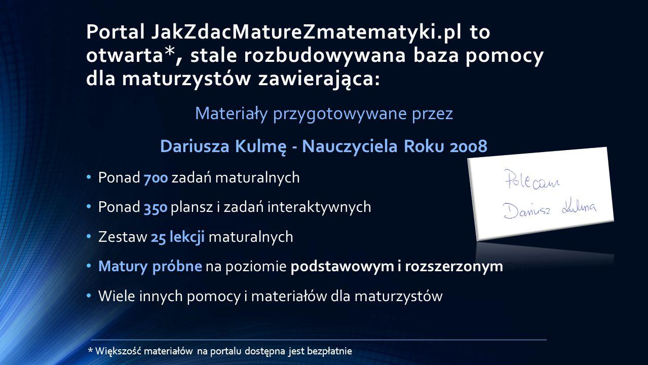 Portal JakZdacMatureZmatematyki.pl to otwarta *, stale rozbudowywana baza pomocy dla maturzystów zawierająca: Materiały przygotowywane przez Dariusza Kulmę - Nauczyciela Roku 2008 Ponad 700 zadań maturalnych Ponad 350 plansz i zadań interaktywnych Zestaw 25 lekcji maturalnych Matury próbne na poziomie podstawowym i rozszerzonym Wiele innych pomocy i materiałów dla maturzystów * Większość materiałów na portalu dostępna jest bezpłatnie