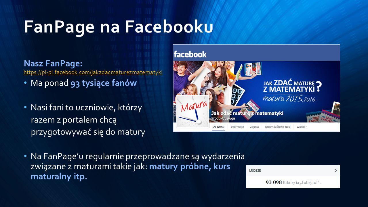 FanPage na Facebooku Nasz FanPage: https://pl-pl.facebook.com/jakzdacmaturezmatematyki Ma ponad 93 tysiące fanów Nasi fani to uczniowie, którzy razem z portalem chcą przygotowywać się do matury Na FanPage'u regularnie przeprowadzane są wydarzenia związane z maturami takie jak: matury próbne, kurs maturalny itp.