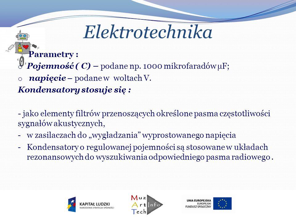Elektrotechnika Parametry : o Pojemność ( C) – podane np. 1000 mikrofaradów µF; o napięcie – podane w woltach V. Kondensatory stosuje się : - jako ele