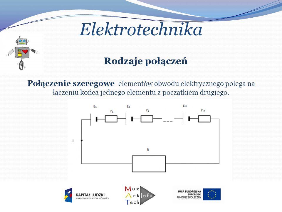 Elektrotechnika Rodzaje połączeń Połączenie szeregowe elementów obwodu elektrycznego polega na łączeniu końca jednego elementu z początkiem drugiego.